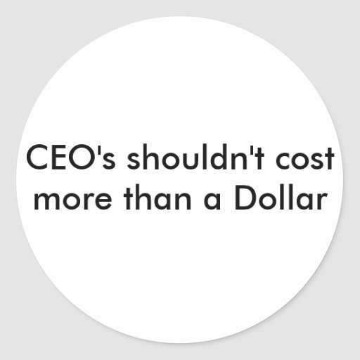 CEO's shouldn't cost more than a Dollar Sticker