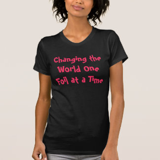 Changing the World One Foil at a Time T Shirts