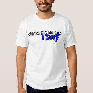 CHICKS DIG ME CUZ , I SURF, I SURF T-SHIRTS