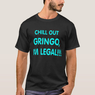 Chill out GRINGO, I'm LEGAL . T-Shirt