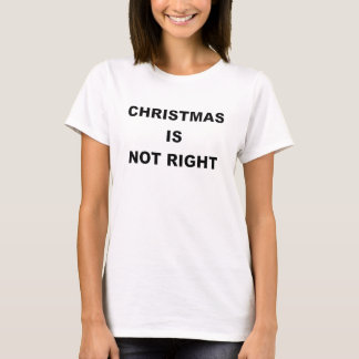 CHRISTMAS IS NOT RIGHT.png T-Shirt