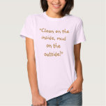 """""""Clean on the inside, mud on the outside!"""" Tee Shirts"""
