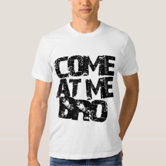 COME AT ME BRO!!!!! T SHIRT