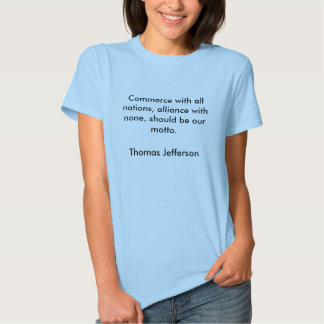 Commerce with all nations, alliance with none, ... tee shirts