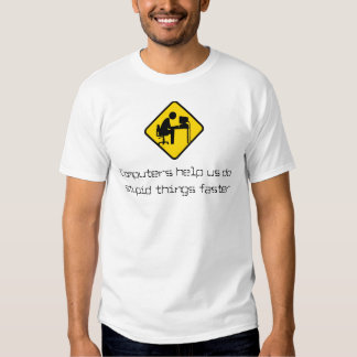 Computers help us do stupid things faster t-shirt