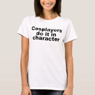 Cosplayers do it in Character Tee