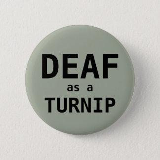 DEAF as a TURNIP 6 Cm Round Badge