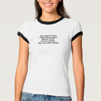 Did anyone ever think that maybe Sylvia Plath  ... T-Shirt