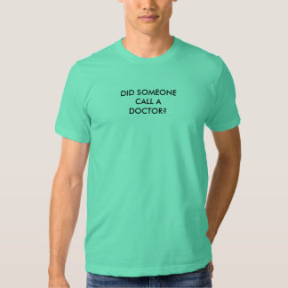 DID SOMEONE CALL A DOCTOR? T SHIRTS