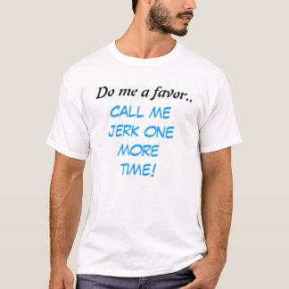 Do me a favor.., Call me jerk one more time! T-Shirt