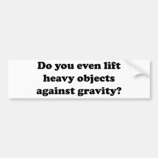 Do You Even Lift Heavy Objects Against Gravity? Bumper Sticker