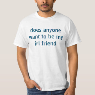 does anyone want to be my irl friend T-Shirt