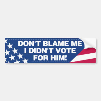 Don't blame me, I didn't vote for him! Bumper Sticker