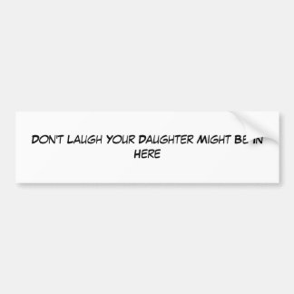 Don t Laugh Your Daughter Might Be In Here Bumper Sticker