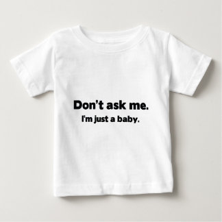 Don't Ask Me. I'm Just A Baby. Baby T-Shirt