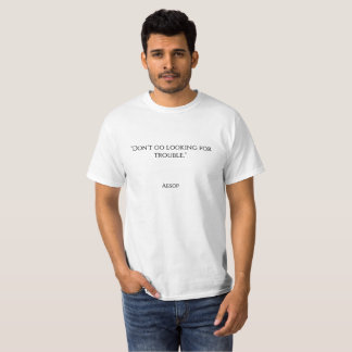 """Don't go looking for trouble."" T-Shirt"