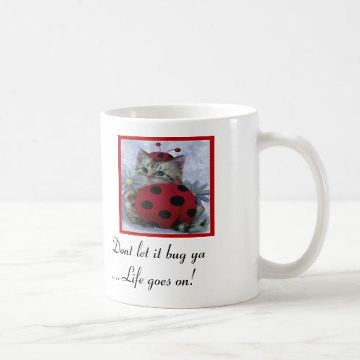 dont let it bug ya... life goes on! mugs