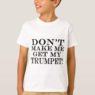 Dont Make Me Get My Trumpet T-Shirt