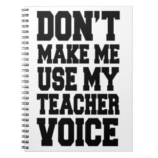 Don't make me use my teacher voice spiral note book