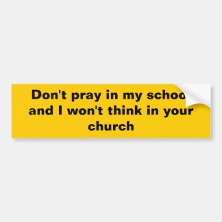 Don't pray in my school and I won't think in your Bumper Sticker