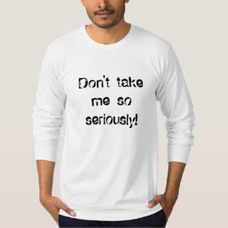 Don't take me so seriously! T-Shirt