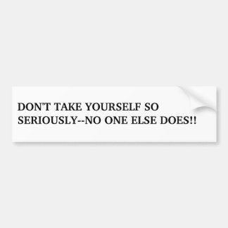 DON'T TAKE YOURSELF SO SERIOUSLY--NO ONE ELSE D... BUMPER STICKER