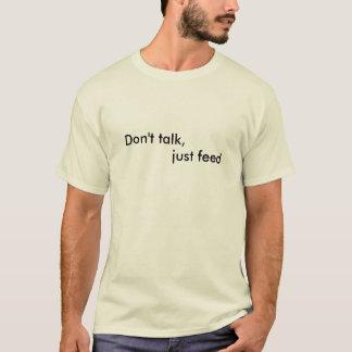 Don't talk, just feed T-Shirt