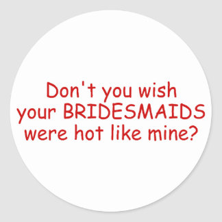 Dont Your Wish Your Bridesmaids Were Hot Like Mine Round Sticker