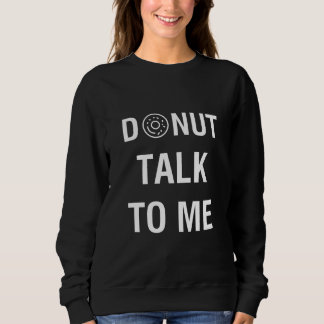 DONUT TALK TO ME SWEATSHIRT