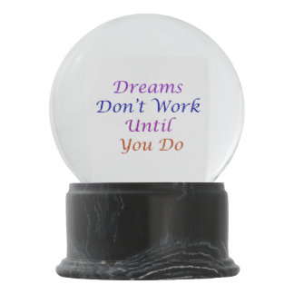 Dreams Don't Work Unless You Do Snow Globe