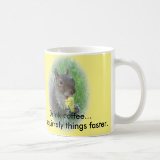 Drink coffee...do squirrely things faster. basic white mug
