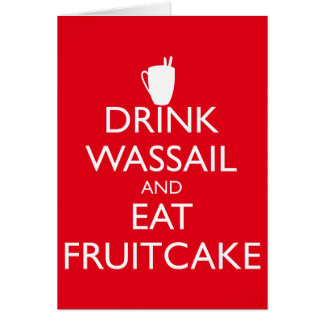 DRINK WASSAIL AND EAT FRUITCAKE Greeting Card