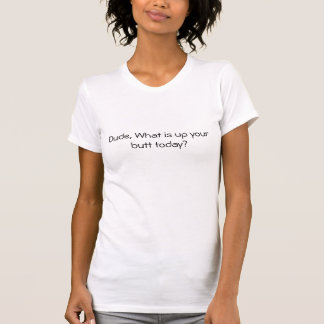 Dude, What is up your butt today? T-Shirt
