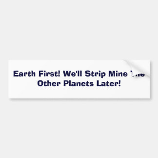 Earth First! We'll Strip Mine The Other Planets... Bumper Sticker