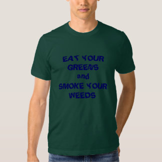 EAT YOUR GREENS andSMOKE YOUR WEEDS Tshirts