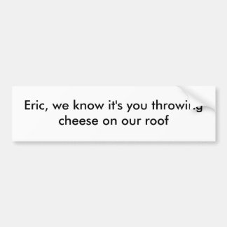 Eric, we know it's you bumper stickers