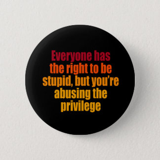 Everyone has the right to be stupid 6 cm round badge