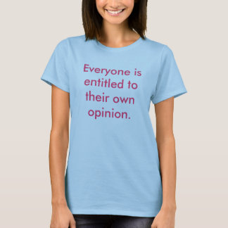 Everyone is entitled to their own opinion. T-Shirt