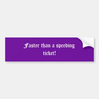 Faster than a speeding ticket! car bumper sticker