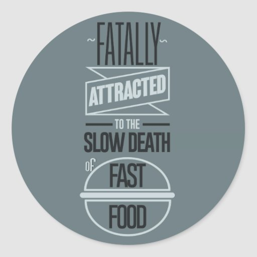 Fatally attracted to the slow death of fast food round stickers