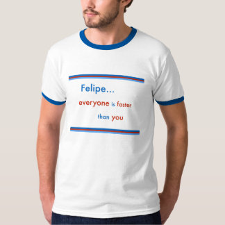 Felipe... everyone is faster than you T-Shirt