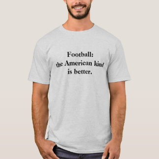 Football: the American kind is better. T-Shirt