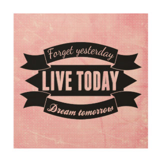 Forget yesterday,live today,dream tomorrow wood prints