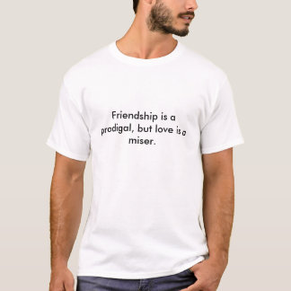 Friendship is a prodigal, but love is a miser. T-Shirt