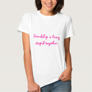 Friendship is being stupid together. t-shirts