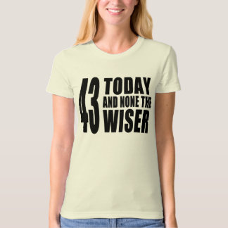 Funny 43rd Birthdays : 43 Today and None the Wiser Tee Shirt
