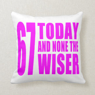 Funny Girls Birthdays  67 Today and None the Wiser Throw Cushion