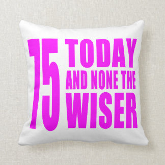 Funny Girls Birthdays 75 Today and None the Wiser Throw Pillows