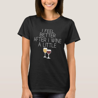 Funny Wine Quote - I feel better after I Wine T-Shirt