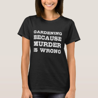 Gardening Because Murder is Wrong Funny Outdoors T-Shirt